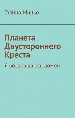 Галина Миньо - Планета Двустороннего Креста. Я возвращаюсь домой
