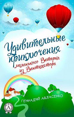 Геннадий Авласенко - Удивительные приключения маленького Ветерка из Вентилятора