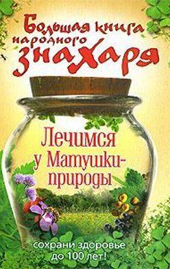 Неустановленный автор - Большая книга народного знахаря. Лечимся у Матушки-природы