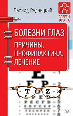 Леонид Рудницкий - Болезни глаз. Причины, профилактика, лечение