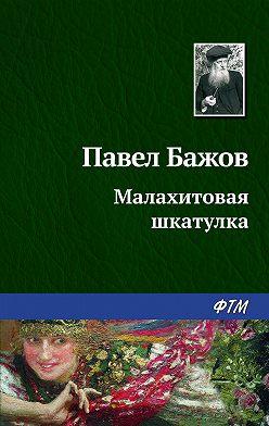 Павел Бажов - Малахитовая шкатулка