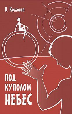 Владимир Кулаков - Под куполом небес