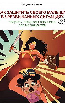 Владимир Новиков - Как защитить своего малыша в чрезвычайных ситуациях. Секреты офицера спецназа для молодых мам