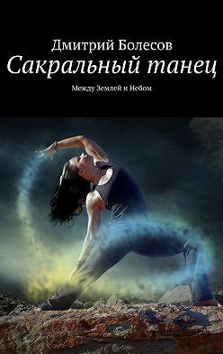 Дмитрий Болесов - Сакральный танец. Между Землей и Небом