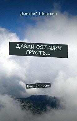 Дмитрий Шорскин - Давай оставим грусть…