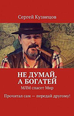 Сергей Кузнецов - Недумай, абогатей. МЛМ спасетМир. Прочитал сам – передай другому!