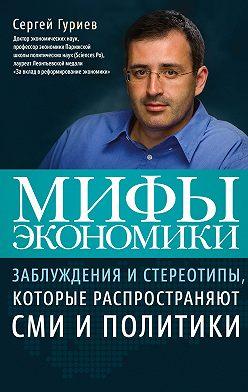 Сергей Гуриев - Мифы экономики. Заблуждения и стереотипы, которые распространяют СМИ и политики
