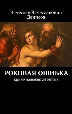 Вячеслав Денисов - Роковая ошибка. криминальный детектив