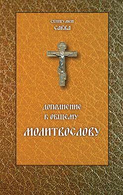 схиигумен Савва (Остапенко) - Дополнение к общему молитвослову