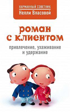 Нелли Власова - Роман с клиентом. Привлечение, ухаживание и удержание