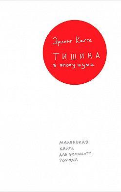 Эрлинг Кагге - Тишина в эпоху шума: Маленькая книга для большого города
