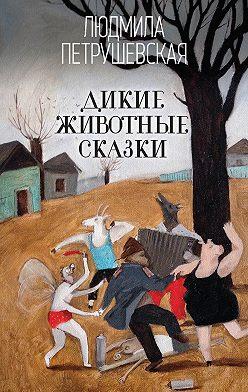 Людмила Петрушевская - Дикие животные сказки