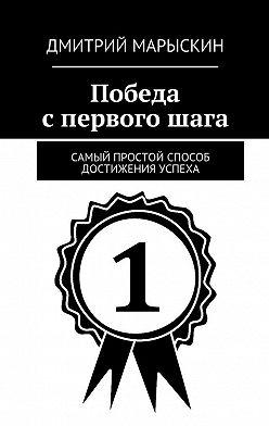 Дмитрий Марыскин - Победа спервогошага. Самый простой способ достижения успеха