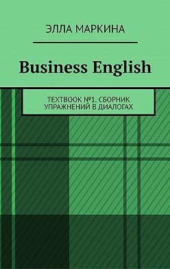 Элла Маркина - Business English. TEXTBOOK№1. Сборник упражнений вдиалогах