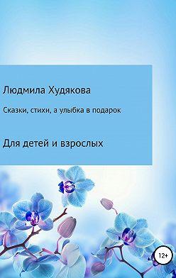 Людмила Худякова - Сказки, стихи и улыбка в подарок