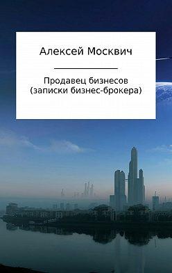 Алексей Москвич - Продавец бизнесов. Записки бизнес-брокера