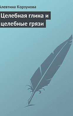 Алевтина Корзунова - Целебная глина и целебные грязи