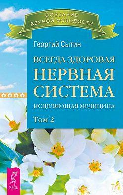 Георгий Сытин - Всегда здоровая нервная система. Исцеляющая медицина. Том 2