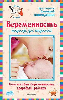Дмитрий Спиридонов - Беременность неделя за неделей: Счастливая беременность – здоровый ребенок