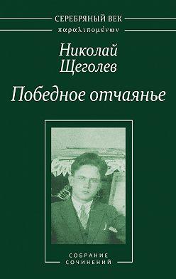 Николай Щеголев - Победное отчаянье. Собрание сочинений