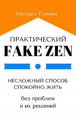 Михаил Глинин - Практический Fake Zen. Несложный способ спокойно жить без проблем и их решений