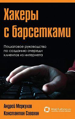 Андрей Меркулов - Хакеры с барсетками. Пошаговая инструкция по созданию очереди клиентов из интернета