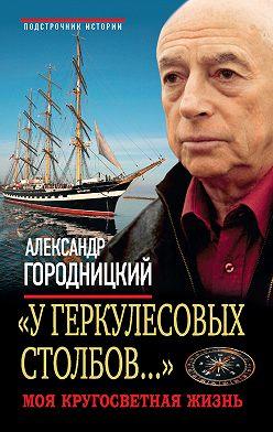 Александр Городницкий - «У Геркулесовых столбов…». Моя кругосветная жизнь