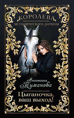 Анастасия Туманова - Цыганочка, ваш выход!