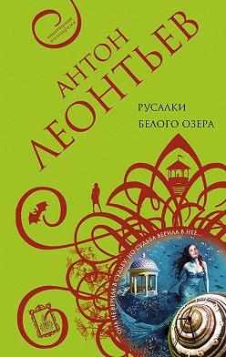 Антон Леонтьев - Русалки белого озера