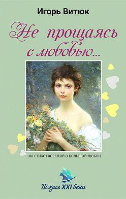 Игорь Витюк - Не прощаясь с любовью…