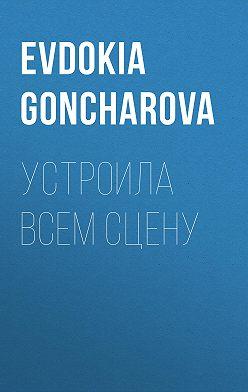 EVDOKIA GONCHAROVA - Устроила всем сцену