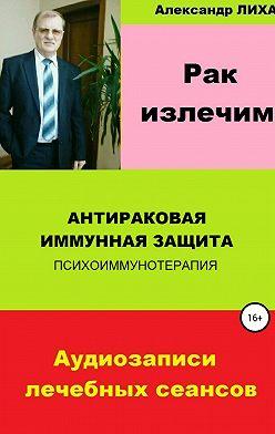 Александр Лихач - Рак излечим. Антираковая иммунная защита