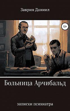 Даниил Заврин - Больница Арчибальд. Записки психиатра