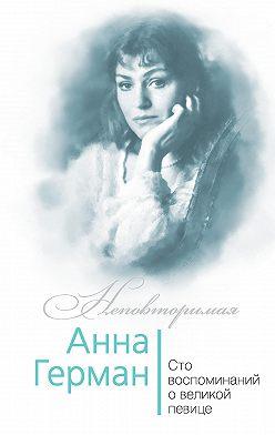 Иван Ильичев - Анна Герман. Сто воспоминаний о великой певице