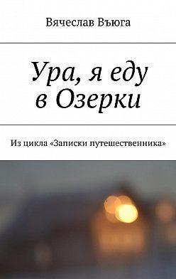 Вячеслав Въюга - Ура, я еду вОзерки. Изцикла «Записки путешественника»