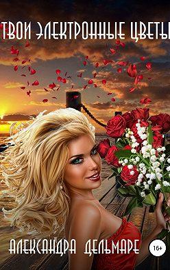 Александра Дельмаре - Твои электронные цветы