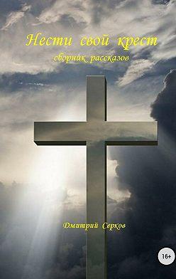 Дмитрий Серков - Нести свой крест. Сборник рассказов