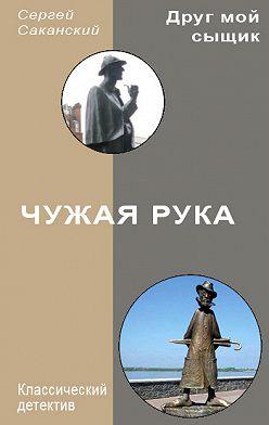Сергей Саканский - Чужая рука