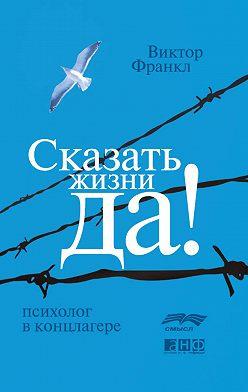 Виктор Франкл - Сказать жизни «Да!»: психолог в концлагере