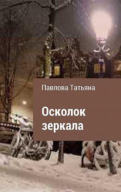 Татьяна Павлова - Осколок зеркала