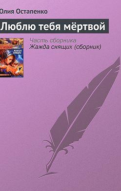 Юлия Остапенко - Люблю тебя мёртвой