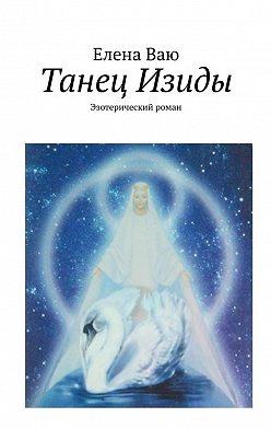 Елена Ваю - Танец Изиды. Эзотерический роман