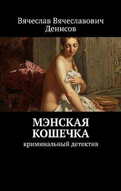 Вячеслав Денисов - Мэнская кошечка. Криминальный детектив
