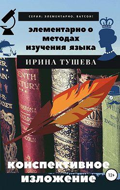 Ирина Тушева - Элементарно о методах изучения языка. Конспективное изложение