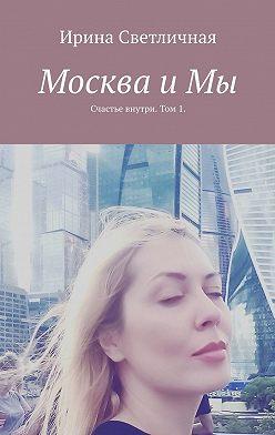 Ирина Светличная - Москва иМы. Счастье внутри. Том 1
