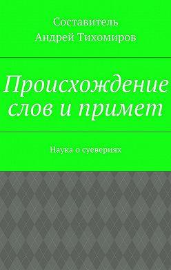 Андрей Тихомиров - Происхождение слов ипримет. Наука осуевериях