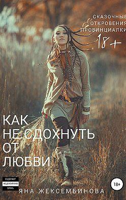 Яна Жексембинова - Как не сдохнуть от любви. Сказочные откровения провинциалки