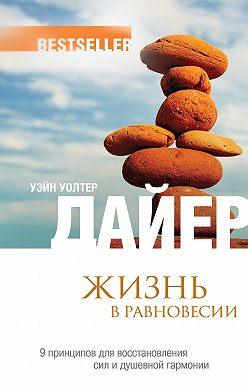 Уэйн Дайер - Жизнь в равновесии.9принципов для восстановления сил и душевной гармонии