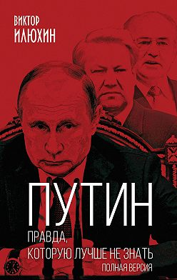 Виктор Илюхин - Путин. Правда, которую лучше не знать. Полная версия