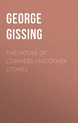George Gissing - The House of Cobwebs and Other Stories